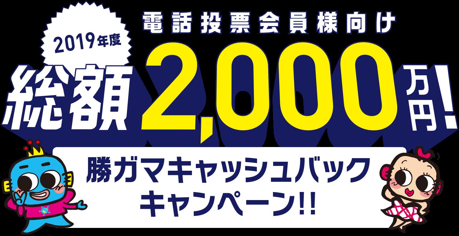 2019年度 電話投票会員様向け 総額2,000万円! 勝ガマキャッシュバックキャンペーン!!