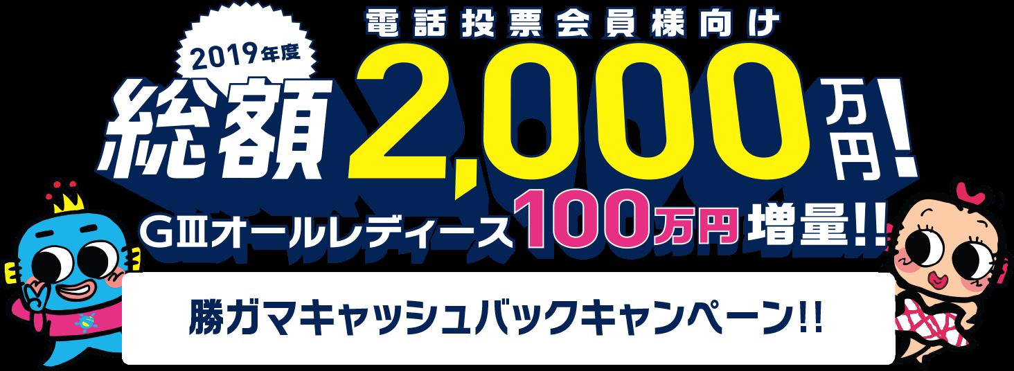 2019年度 電話投票会員様向け 総額2,000万円! 勝ガマキャッシュバックキャンペーン!! + 300万円増量!!