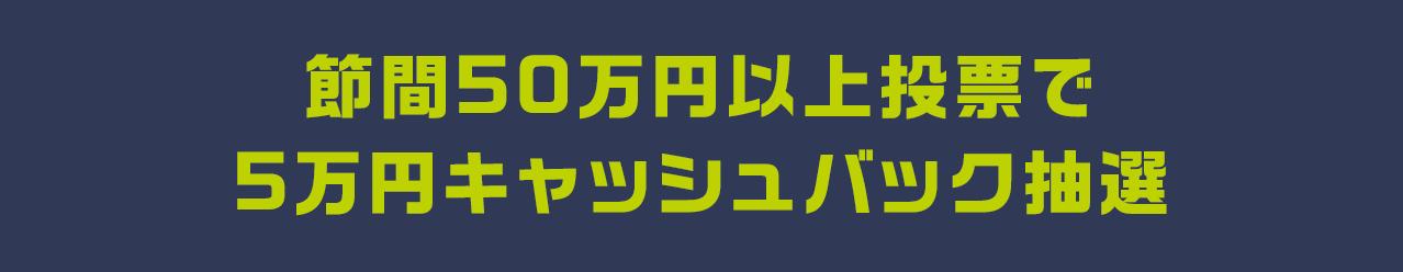 節間50万円以上投票で5万円キャッシュバック抽選