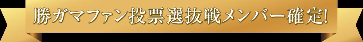 勝ガマファン投票選抜戦メンバー確定!