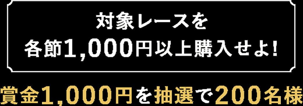 【対象レースを各節1,000円以上購入せよ!】賞金1,000円を抽選で200名様