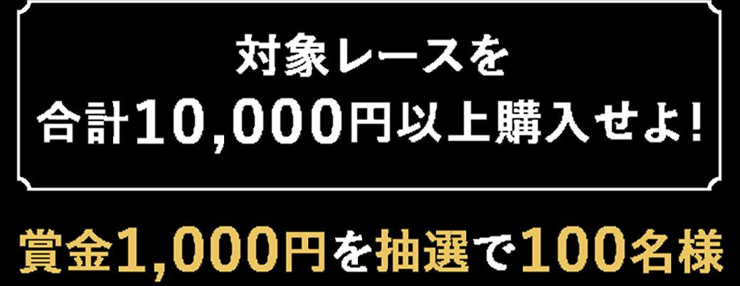 【対象レースを合計10,000円以上購入せよ!】賞金1,000円を抽選で100名様
