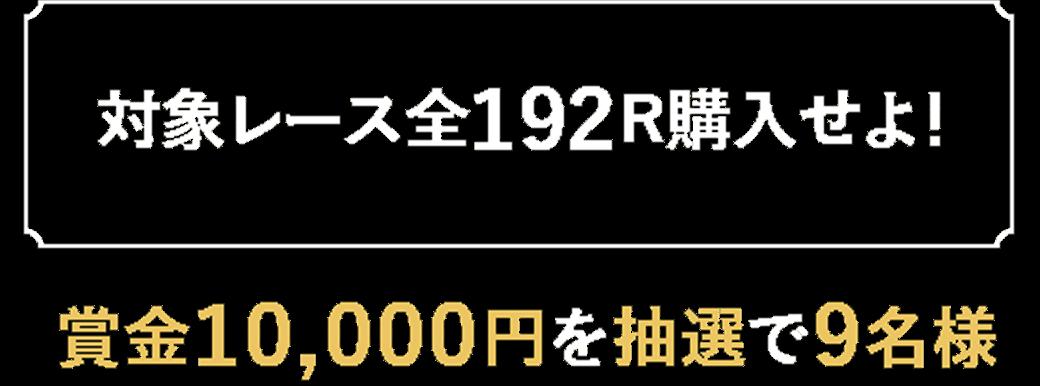 【対象レース全192R購入せよ!】賞金50,000円を抽選で2名様
