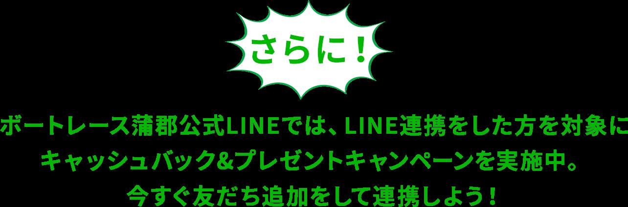 さらに!ボートレース蒲郡公式LINEでは、LINE連携をした方を対象にキャッシュバック&プレゼントキャンペーンを実施中。今すぐ友だち追加をして連携しよう!